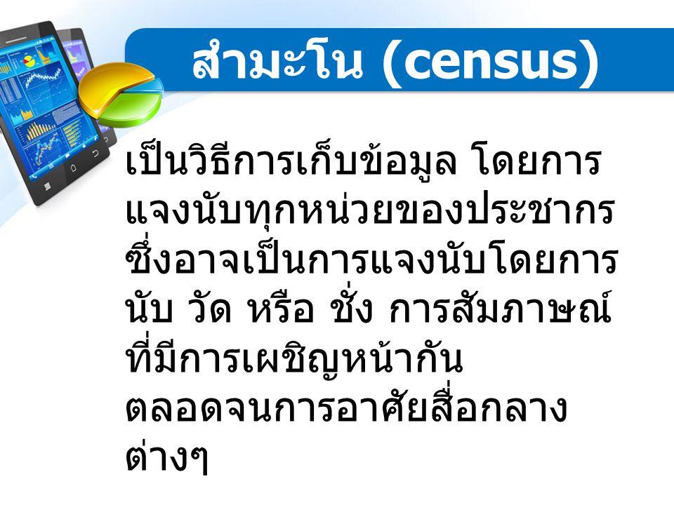 แบ่งได้ 2 วิธี คือ  สำมะโน (census)  การสำรวจด้วยตัวอย่าง (sample survey) วิธีการเก็บรวบรวม ข้อมูล
