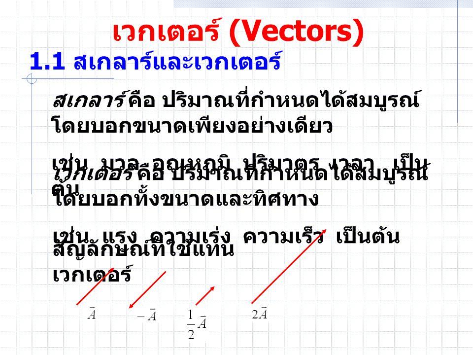เวกเตอร์ (Vectors) 1.1 สเกลาร์และเวกเตอร์ สเกลาร์ คือ ปริมาณที่กำหนดได้สมบูรณ์ โดยบอกขนาดเพียงอย่างเดียว เช่น มวล อุณหภูมิ ปริมาตร เวลา เป็น ต้น เวกเต