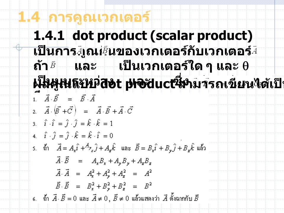 1.4 การคูณเวกเตอร์ 1.4.1 dot product (scalar product) เป็นการคูณกันของเวกเตอร์กับเวกเตอร์ ถ้า และ เป็นเวกเตอร์ใด ๆ และ  เป็นมุมระหว่าง และ ซึ่งอยู่ระ