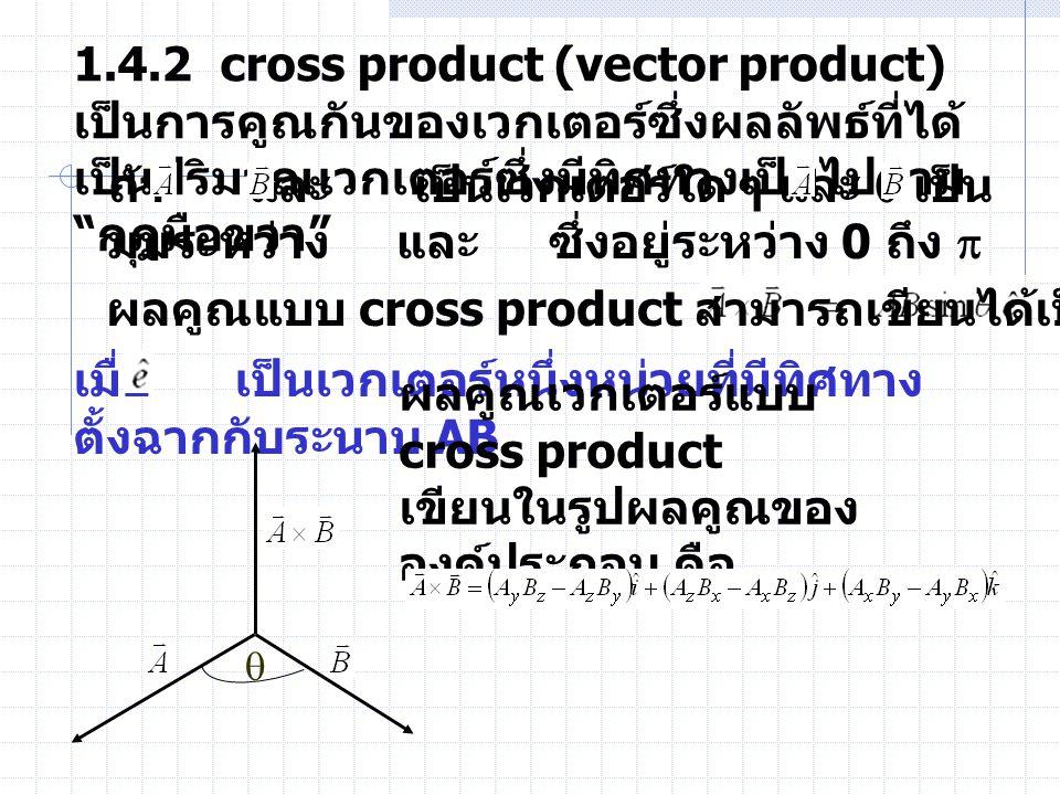 "1.4.2 cross product (vector product) เป็นการคูณกันของเวกเตอร์ซึ่งผลลัพธ์ที่ได้ เป็นปริมาณเวกเตอร์ซึ่งมีทิศทางเป็นไปตาม "" กฎมือขวา "" ถ้า และ เป็นเวกเตอ"