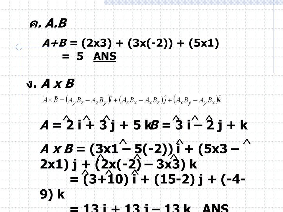 ค. A.B A+B = (2x3) + (3x(-2)) + (5x1) = 5 ANS ง. A x B A = 2 i + 3 j + 5 kB = 3 i – 2 j + k A x B = (3x1 – 5(-2)) i + (5x3 – 2x1) j + (2x(-2) – 3x3) k