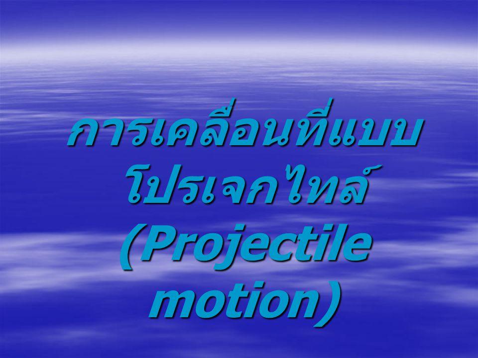การเคลื่อนที่แบบโปรเจ็กไทล์ เป็นการเคลื่อนที่บนระนาบแบบหนึ่งที่ มีแนวการเคลื่อนที่เป็นแนวโค้ง ซึ่งจะมี การเคลื่อนที่ในแนวดิ่งและแนวระดับ เกิดขึ้นพร้อมๆ กัน โดยที่ การเคลื่อนที่ในแนวดิ่งเป็นการเคลื่อนที่ ด้วยความเร่งเนื่องจาก แรงโน้มถ่วง การเคลื่อนที่ในแนวระดับเป็นการ เคลื่อนที่ด้วยความเร็วคงที่