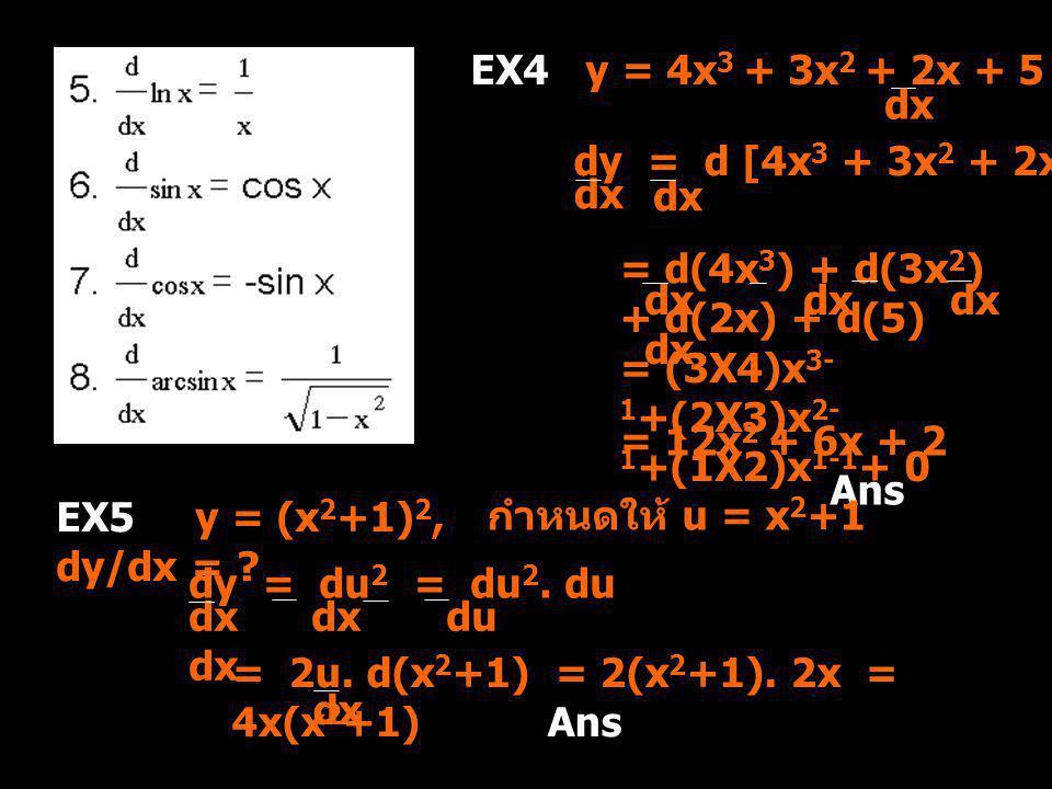 EX4 y = 4x 3 + 3x 2 + 2x + 5, dy = ? dx dy = d [4x 3 + 3x 2 + 2x + 5] dx = d(4x 3 ) + d(3x 2 ) + d(2x) + d(5) dx dx = (3X4)x 3- 1 +(2X3)x 2- 1 +(1X2)x