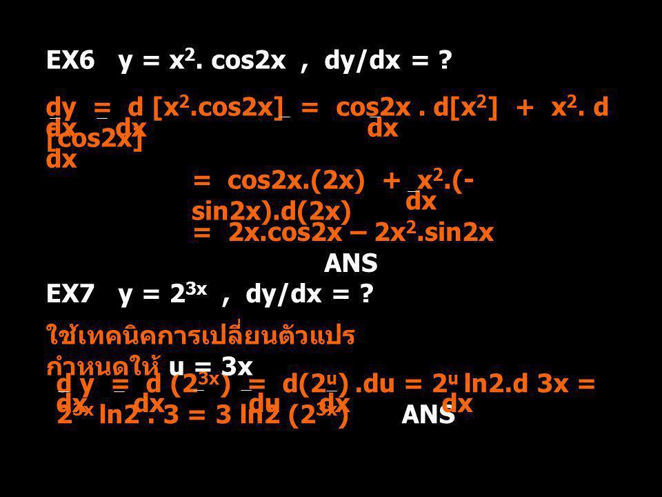 EX6 y = x 2. cos2x, dy/dx = ? dy = d [x 2.cos2x] = cos2x. d[x 2 ] + x 2. d [cos2x] dx dx = cos2x.(2x) + x 2.(- sin2x).d(2x) dx = 2x.cos2x – 2x 2.sin2x