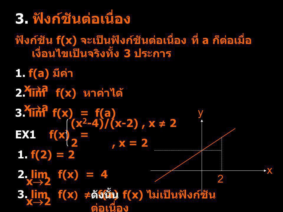 3. ฟังก์ชันต่อเนื่อง ฟังก์ชัน f(x) จะเป็นฟังก์ชันต่อเนื่อง ที่ a ก็ต่อเมื่อ เงื่อนไขเป็นจริงทั้ง 3 ประการ 1. f(a) มีค่า 2. lim f(x) หาค่าได้ 3. lim f(