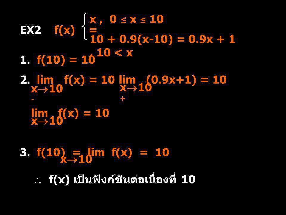x, 0 ≤ x ≤ 10 10 + 0.9(x-10) = 0.9x + 1, 10 < x EX2 f(x) = 1. f(10) = 10 2. lim f(x) = 10 x  10 - lim (0.9x+1) = 10 x  10 + lim f(x) = 10 x  10 3.