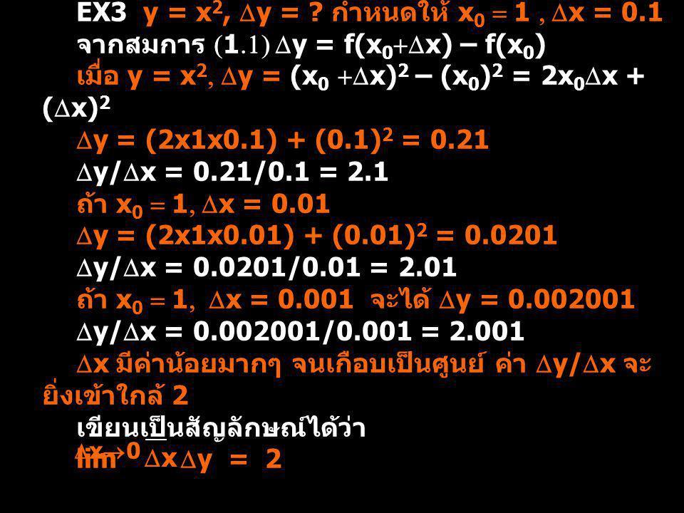 EX3 y = x 2,  y = ? กำหนดให้ x 0 = 1,  x = 0.1 จากสมการ (1.1)  y = f(x 0 +  x) – f(x 0 ) เมื่อ y = x 2,  y = (x 0 +  x) 2 – (x 0 ) 2 = 2x 0  x