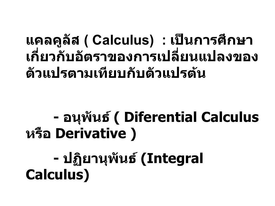 แคลคูลัส ( Calculus) : เป็นการศึกษา เกี่ยวกับอัตราของการเปลี่ยนแปลงของ ตัวแปรตามเทียบกับตัวแปรต้น - อนุพันธ์ ( Diferential Calculus หรือ Derivative )