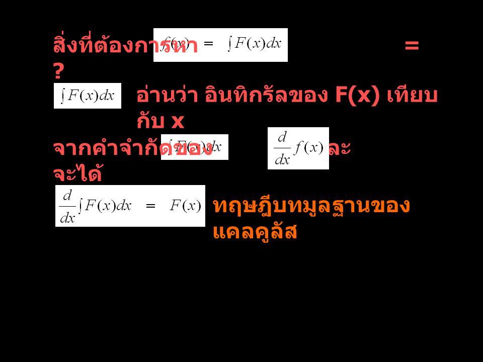 ตัวอย่างที่ 1 โจทย์ กำหนดว่า f(x) มีอนุพันธ์ = 2x จงหา f(x) แนวการคิด d (?) = 2x dx เป็นไปได้ 2 คำตอบ คือ x 2 กับ x 2 + c d x 2 = 2x และ d (x 2 + c) = 2x dx คำตอบที่ดีที่สุด ของ C เป็นค่าคงตัว (arbitrary constant) หา ได้จากเงื่อนไขเริ่มต้น (Initial condition) ที่โจทย์บอก