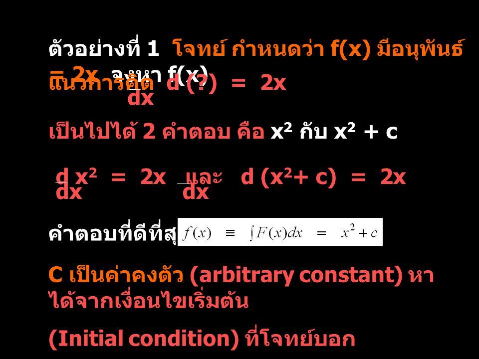 จากตัวอย่างที่ 1 f(x) = x 2 + C เงื่อนไข กำหนดให้ f(1) = 3 แทนค่า x = 1 ลงใน f(x) = x 2 + C จะได้ f(1) = 3 = (1) 2 + C ตัวอย่างการหาค่า C  C = 3 – 1 = 2