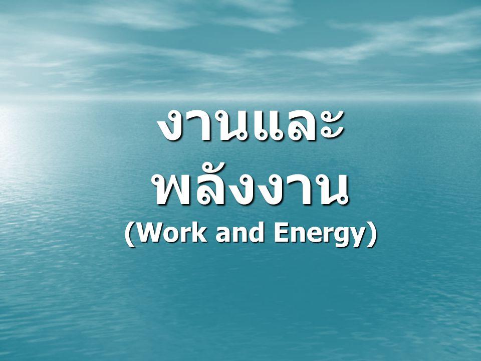 งาน (Work) งาน เท่ากับ ผลคูณระหว่างแรง กับการกระจัดในทิศตามแนวแรงที่ วัตถุเคลื่อนที่ได้ หรือ เท่ากับผลคูณ ของการกระจัดกับองค์ประกอบของ แรงที่มีทิศเดียวกับการกระจัด โดยที่งานเป็นปริมาณสเกลาร์ สัญลักษณ์ที่ใช้แทนปริมาณงาน W โดยที่งานเป็นปริมาณสเกลาร์ สัญลักษณ์ที่ใช้แทนปริมาณงาน W หน่วยของงานเป็นหน่วยของแรงคูณ กับหน่วยของระยะทาง ( ในระบบ SI หน่วย ของงานเป็น นิวตัน เมตร (Nm) หรือ จูล (Joule, J)) หน่วยของงานเป็นหน่วยของแรงคูณ กับหน่วยของระยะทาง ( ในระบบ SI หน่วย ของงานเป็น นิวตัน เมตร (Nm) หรือ จูล (Joule, J))