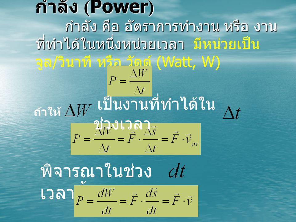 กำลัง (Power) กำลัง คือ อัตราการทำงาน หรือ งาน ที่ทำได้ในหนึ่งหน่วยเวลา กำลัง คือ อัตราการทำงาน หรือ งาน ที่ทำได้ในหนึ่งหน่วยเวลา มีหน่วยเป็น จูล / วินาที หรือ วัตต์ (Watt, W) ถ้าให้ เป็นงานที่ทำได้ใน ช่วงเวลา พิจารณาในช่วง เวลาสั้นๆ