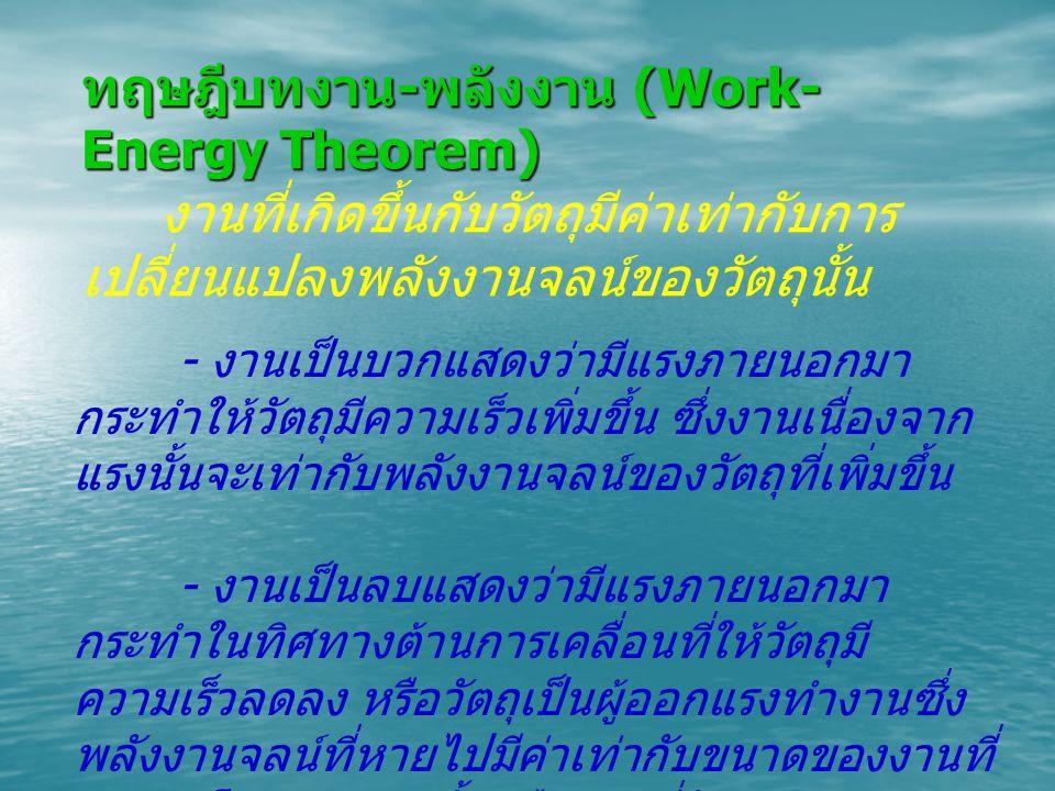 ทฤษฎีบทงาน - พลังงาน (Work- Energy Theorem) งานที่เกิดขึ้นกับวัตถุมีค่าเท่ากับการ เปลี่ยนแปลงพลังงานจลน์ของวัตถุนั้น - งานเป็นบวกแสดงว่ามีแรงภายนอกมา กระทำให้วัตถุมีความเร็วเพิ่มขึ้น ซึ่งงานเนื่องจาก แรงนั้นจะเท่ากับพลังงานจลน์ของวัตถุที่เพิ่มขึ้น - งานเป็นลบแสดงว่ามีแรงภายนอกมา กระทำในทิศทางต้านการเคลื่อนที่ให้วัตถุมี ความเร็วลดลง หรือวัตถุเป็นผู้ออกแรงทำงานซึ่ง พลังงานจลน์ที่หายไปมีค่าเท่ากับขนาดของงานที่ กระทำโดยแรงต้านนั้นหรืองานที่วัตถุกระทำ นั่นเอง