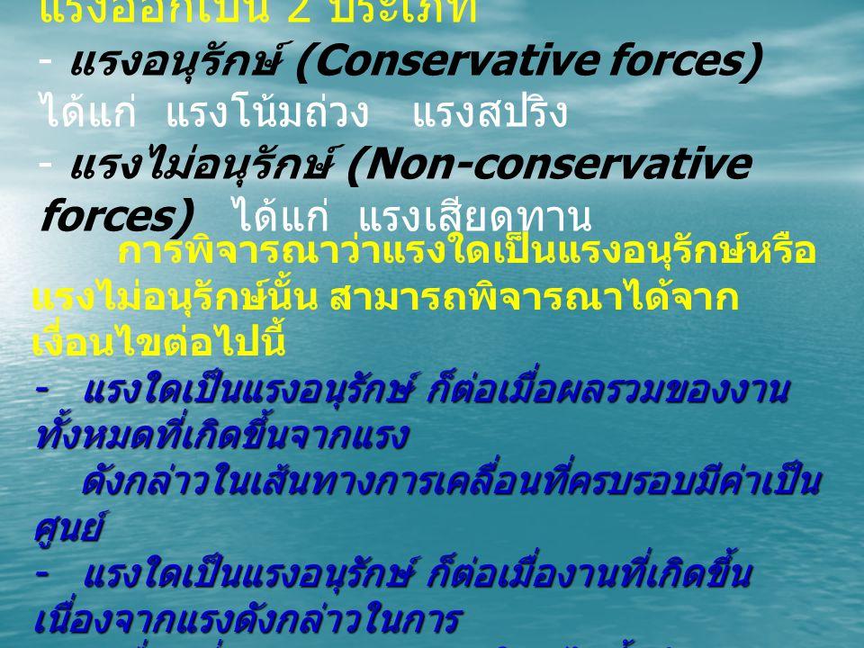 แรงออกเป็น 2 ประเภท - แรงอนุรักษ์ (Conservative forces) ได้แก่ แรงโน้มถ่วง แรงสปริง - แรงไม่อนุรักษ์ (Non-conservative forces) ได้แก่ แรงเสียดทาน การพิจารณาว่าแรงใดเป็นแรงอนุรักษ์หรือ แรงไม่อนุรักษ์นั้น สามารถพิจารณาได้จาก เงื่อนไขต่อไปนี้ - แรงใดเป็นแรงอนุรักษ์ ก็ต่อเมื่อผลรวมของงาน ทั้งหมดที่เกิดขึ้นจากแรง ดังกล่าวในเส้นทางการเคลื่อนที่ครบรอบมีค่าเป็น ศูนย์ ดังกล่าวในเส้นทางการเคลื่อนที่ครบรอบมีค่าเป็น ศูนย์ - แรงใดเป็นแรงอนุรักษ์ ก็ต่อเมื่องานที่เกิดขึ้น เนื่องจากแรงดังกล่าวในการ เคลื่อนที่ระหว่างจุดสองจุดใดๆ ไม่ขึ้นกับเส้นทาง กล่าวคือไม่ว่าวัตถุจะ เคลื่อนที่ระหว่างจุดสองจุดใดๆ ไม่ขึ้นกับเส้นทาง กล่าวคือไม่ว่าวัตถุจะ เคลื่อนที่ในเส้นทางใดก็ตามระหว่างจุดสองจุดงาน ที่เกิดขึ้นจะมีค่าเท่ากัน เคลื่อนที่ในเส้นทางใดก็ตามระหว่างจุดสองจุดงาน ที่เกิดขึ้นจะมีค่าเท่ากัน เสมอ เสมอ