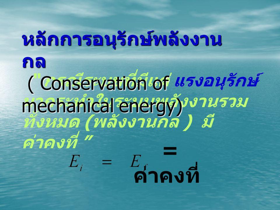 กรณีระบบที่มีแต่ แรงอนุรักษ์ มากระทำในระบบพลังงานรวม ทั้งหมด ( พลังงานกล ) มี ค่าคงที่ หลักการอนุรักษ์พลังงาน กล ( Conservation of mechanical energy) ( Conservation of mechanical energy) = ค่าคงที่