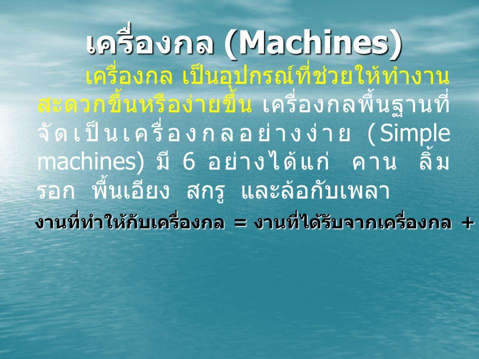 เครื่องกล (Machines) เครื่องกล เป็นอุปกรณ์ที่ช่วยให้ทำงาน สะดวกขึ้นหรือง่ายขึ้น เครื่องกลพื้นฐานที่ จัดเป็นเครื่องกลอย่างง่าย (Simple machines) มี 6 อย่างได้แก่ คาน ลิ้ม รอก พื้นเอียง สกรู และล้อกับเพลา งานที่ทำให้กับเครื่องกล = งานที่ได้รับจากเครื่องกล + งานที่สูญเสียไปกับแรงเสียดทาน