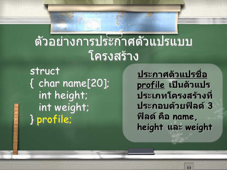 ตัวอย่างการประกาศตัวแปรแบบ โครงสร้าง struct {char name[20]; int height; int weight; } profile; struct {char name[20]; int height; int weight; } profil