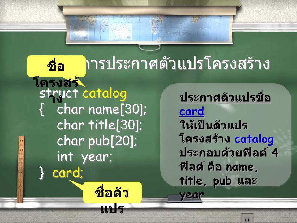 ตัวอย่างการประกาศตัวแปรโครงสร้าง struct catalog {char name[30]; char title[30]; char pub[20]; int year; } card; struct catalog {char name[30]; char ti