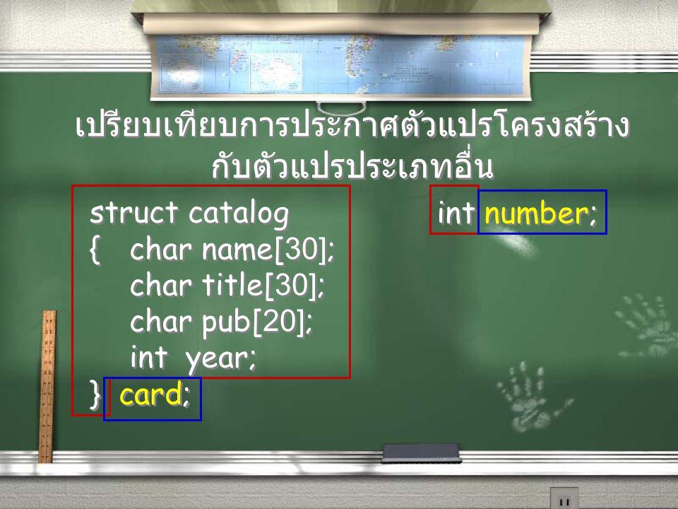 เปรียบเทียบการประกาศตัวแปรโครงสร้าง กับตัวแปรประเภทอื่น struct catalog {char name[30]; char title[30]; char pub[20]; int year; } card; struct catalog