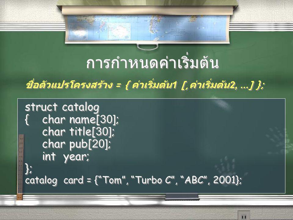 การกำหนดค่าเริ่มต้น ชื่อตัวแปรโครงสร้าง = { ค่าเริ่มต้น 1 [, ค่าเริ่มต้น 2,...] }; struct catalog {char name[30]; char title[30]; char pub[20]; int ye