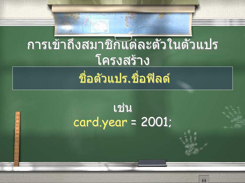 การเข้าถึงสมาชิกแต่ละตัวในตัวแปร โครงสร้าง ชื่อตัวแปร. ชื่อฟิลด์ เช่น card.year = 2001; ชื่อตัวแปร. ชื่อฟิลด์ เช่น card.year = 2001;