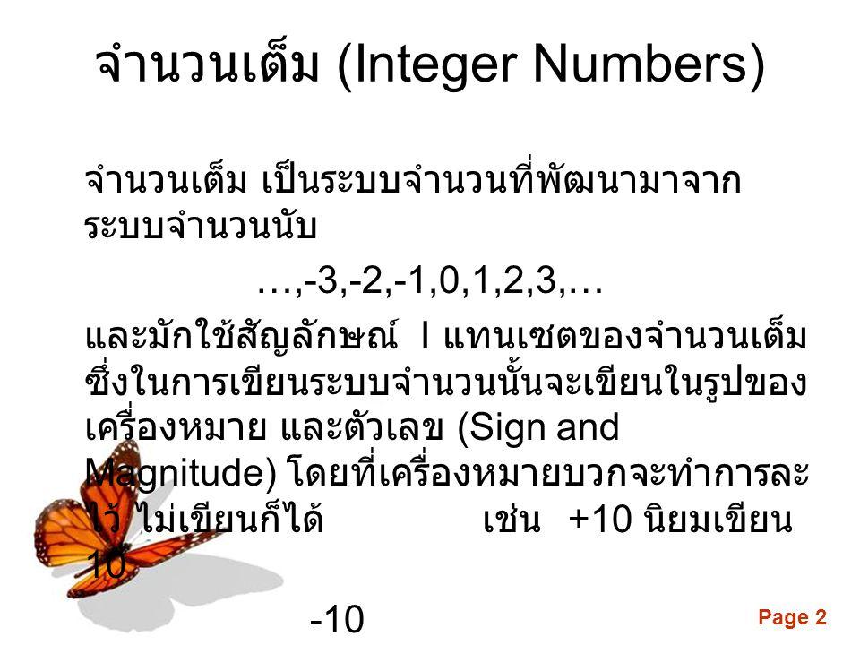 Page 2 จำนวนเต็ม (Integer Numbers) จำนวนเต็ม เป็นระบบจำนวนที่พัฒนามาจาก ระบบจำนวนนับ …,-3,-2,-1,0,1,2,3,… และมักใช้สัญลักษณ์ I แทนเซตของจำนวนเต็ม ซึ่งในการเขียนระบบจำนวนนั้นจะเขียนในรูปของ เครื่องหมาย และตัวเลข (Sign and Magnitude) โดยที่เครื่องหมายบวกจะทำการละ ไว้ ไม่เขียนก็ได้ เช่น +10 นิยมเขียน 10 -10 แต่ 0 นั้นไม่มีเครื่องหมาย
