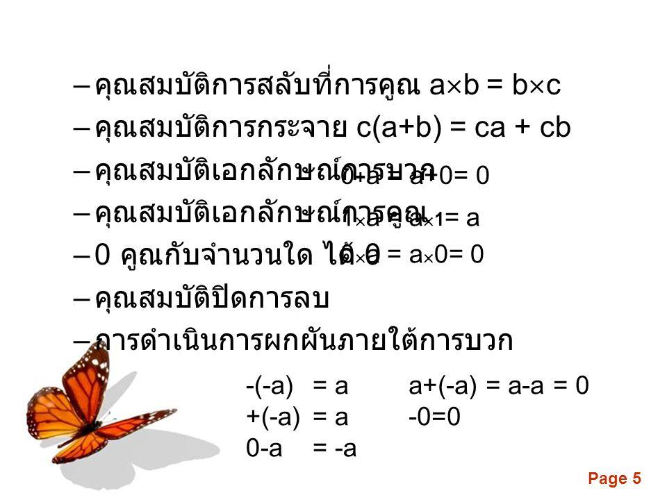 Page 5 – คุณสมบัติการสลับที่การคูณ a  b = b  c – คุณสมบัติการกระจาย c(a+b) = ca + cb – คุณสมบัติเอกลักษณ์การบวก – คุณสมบัติเอกลักษณ์การคูณ –0 คูณกับจำนวนใด ได้ 0 – คุณสมบัติปิดการลบ – การดำเนินการผกผันภายใต้การบวก -(-a) = a +(-a) = a 0-a = -a a+(-a) = a-a = 0 -0=0 0  a = a  0= 0 1  a = a  1 = a 0 + a = a+0= 0