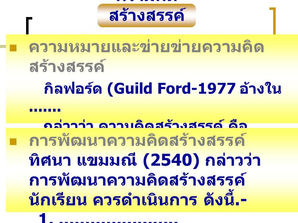 ความคิด สร้างสรรค์ ความหมายและข่ายข่ายความคิด สร้างสรรค์ กิลฟอร์ด (Guild Ford-1977 อ้างใน....... กล่าวว่า ความคิดสร้างสรรค์ คือ.......................