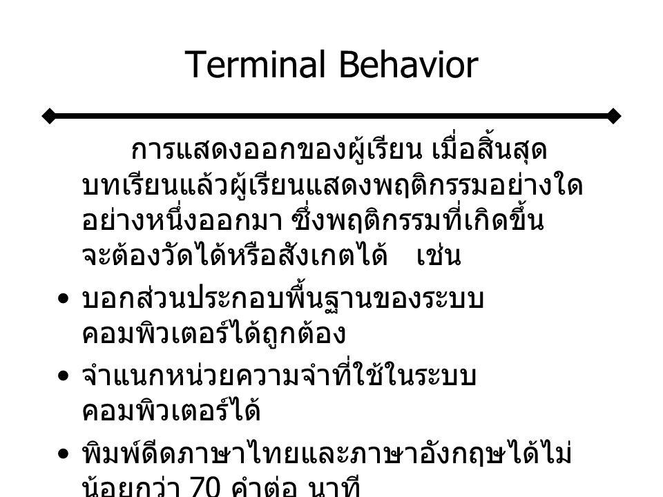 Terminal Behavior การแสดงออกของผู้เรียน เมื่อสิ้นสุด บทเรียนแล้วผู้เรียนแสดงพฤติกรรมอย่างใด อย่างหนึ่งออกมา ซึ่งพฤติกรรมที่เกิดขึ้น จะต้องวัดได้หรือสังเกตได้ เช่น บอกส่วนประกอบพื้นฐานของระบบ คอมพิวเตอร์ได้ถูกต้อง จำแนกหน่วยความจำที่ใช้ในระบบ คอมพิวเตอร์ได้ พิมพ์ดีดภาษาไทยและภาษาอังกฤษได้ไม่ น้อยกว่า 70 คำต่อ นาที