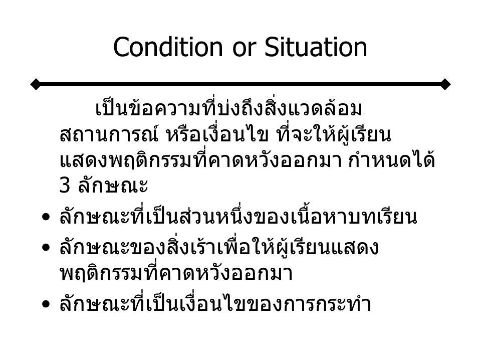 Condition or Situation เป็นข้อความที่บ่งถึงสิ่งแวดล้อม สถานการณ์ หรือเงื่อนไข ที่จะให้ผู้เรียน แสดงพฤติกรรมที่คาดหวังออกมา กำหนดได้ 3 ลักษณะ ลักษณะที่เป็นส่วนหนึ่งของเนื้อหาบทเรียน ลักษณะของสิ่งเร้าเพื่อให้ผู้เรียนแสดง พฤติกรรมที่คาดหวังออกมา ลักษณะที่เป็นเงื่อนไขของการกระทำ