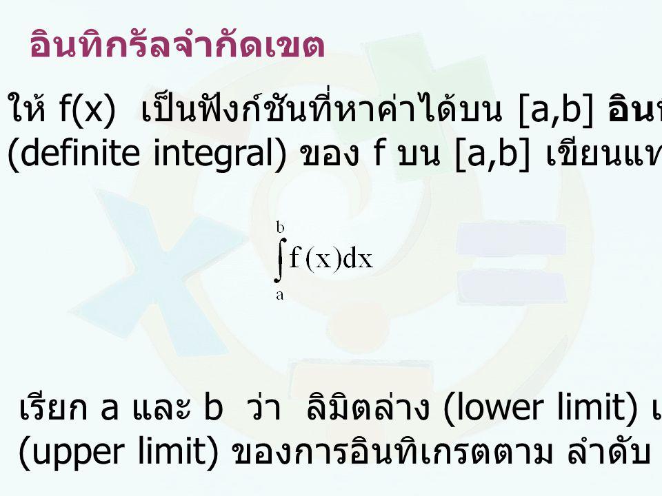 อินทิกรัลจำกัดเขต ให้ f(x) เป็นฟังก์ชันที่หาค่าได้บน [a,b] อินทิกรัลจำกัดเขต (definite integral) ของ f บน [a,b] เขียนแทนด้วย เรียก a และ b ว่า ลิมิตล่