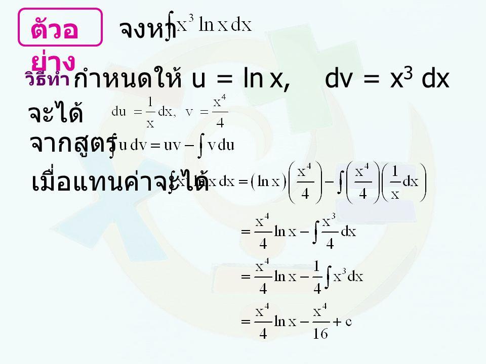ตัวอ ย่าง จงหา วิธีทำ กำหนดให้ u = ln x, dv = x 3 dx จะได้ เมื่อแทนค่าจะได้ จากสูตร