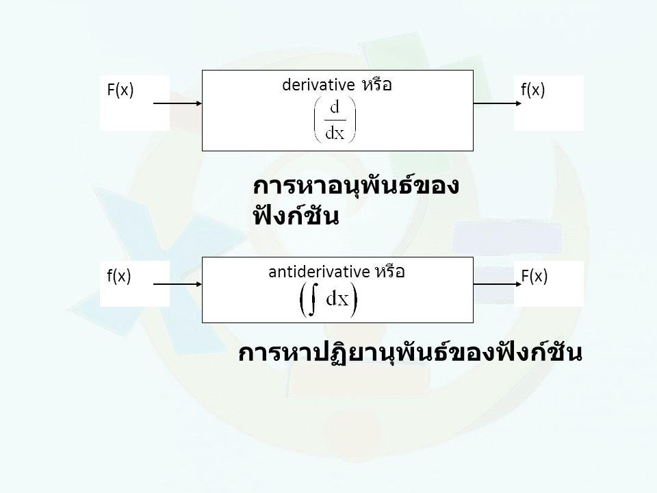 F(x)f(x) derivative หรือ การหาอนุพันธ์ของ ฟังก์ชัน f(x)F(x) antiderivative หรือ การหาปฏิยานุพันธ์ของฟังก์ชัน