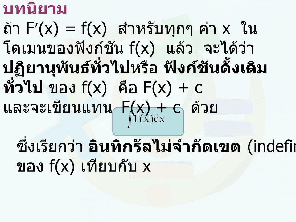 บทนิยาม ถ้า F(x) = f(x) สำหรับทุกๆ ค่า x ใน โดเมนของฟังก์ชัน f(x) แล้ว จะได้ว่า ปฏิยานุพันธ์ทั่วไปหรือ ฟังก์ชันดั้งเดิม ทั่วไป ของ f(x) คือ F(x) + c แ