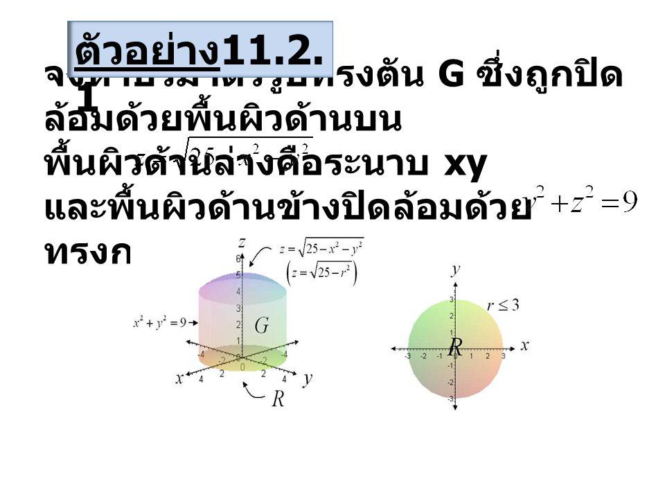 จงหาปริมาตรรูปทรงตัน G ซึ่งถูกปิด ล้อมด้วยพื้นผิวด้านบน พื้นผิวด้านล่างคือระนาบ xy และพื้นผิวด้านข้างปิดล้อมด้วย ทรงกระบอก ตัวอย่าง 11.2.