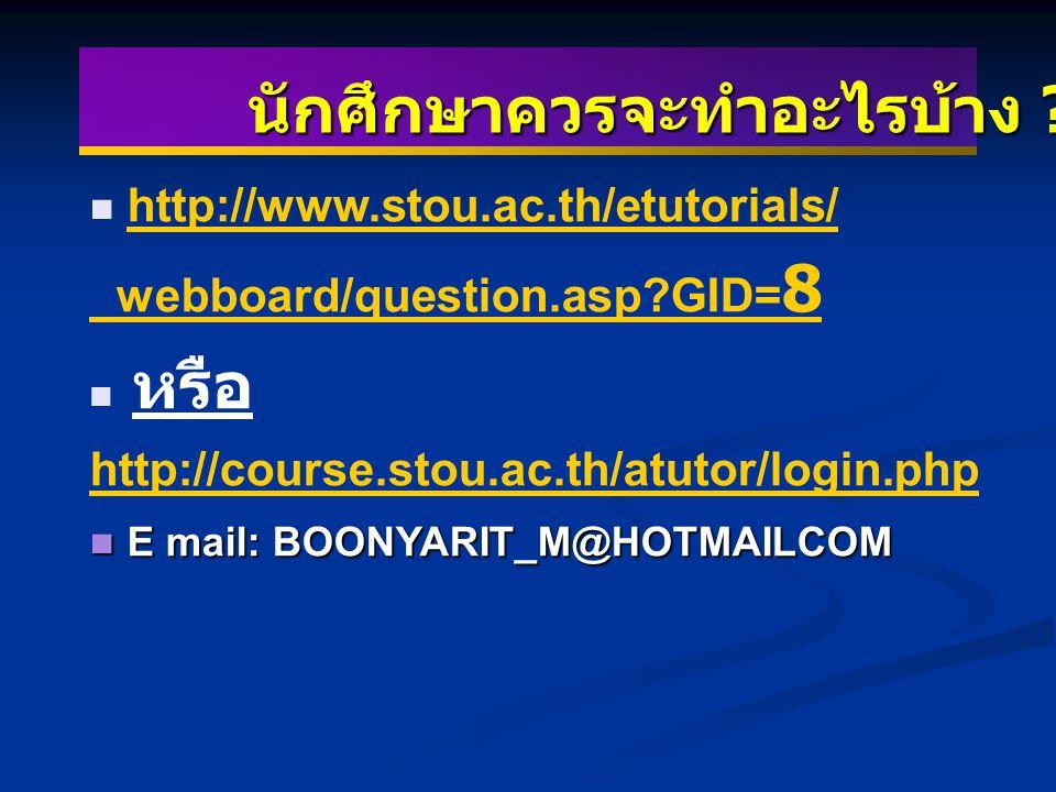 นักศึกษาควรจะทำอะไรบ้าง ? http://www.stou.ac.th/etutorials/ webboard/question.asp?GID= 8 หรือ http://course.stou.ac.th/atutor/login.php http://course.