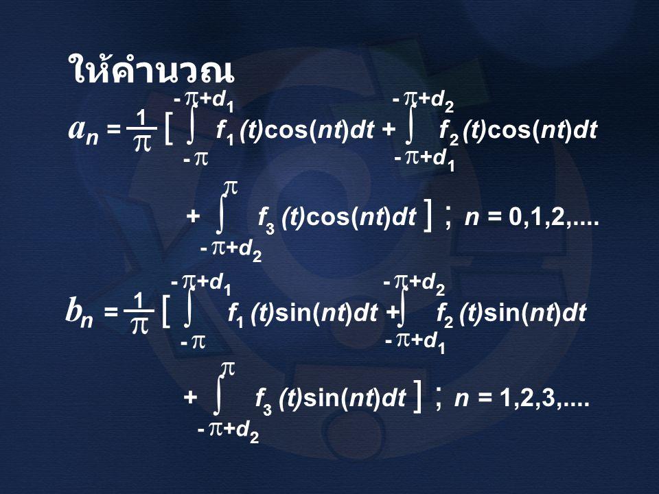 ให้คำนวณ + f (t)cos(nt)dt ] ; n = 0,1,2,.... 3 ∫ - +d 2 a = [ f (t)cos(nt)dt + f (t)cos(nt)dt 1 n ∫ - +d 1 - 2 ∫ 2 1 1 + f (t)sin(nt)dt ] ; n = 1,2,3,