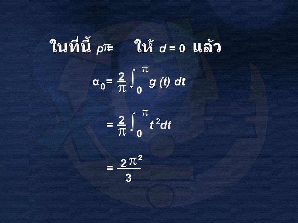 ในที่นี้ p = ให้ d = 0 แล้ว α = g (t) dt 0 2 ∫ 0 = t dt 2 ∫ 0 2 = 2 2 3