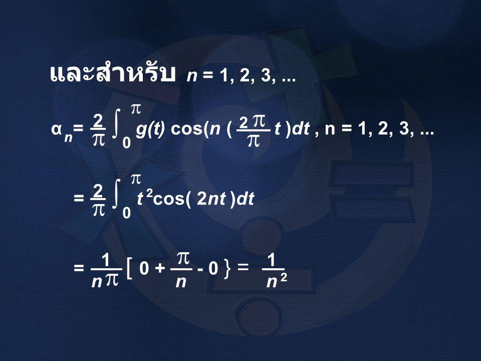 และสำหรับ n = 1, 2, 3,... = t cos( 2nt )dt 2 ∫ 0 2 α = g(t) cos(n ( t )dt, n = 1, 2, 3,... n 2 ∫ 0 2 = [ 0 + - 0 } = n 1 nn 1 2