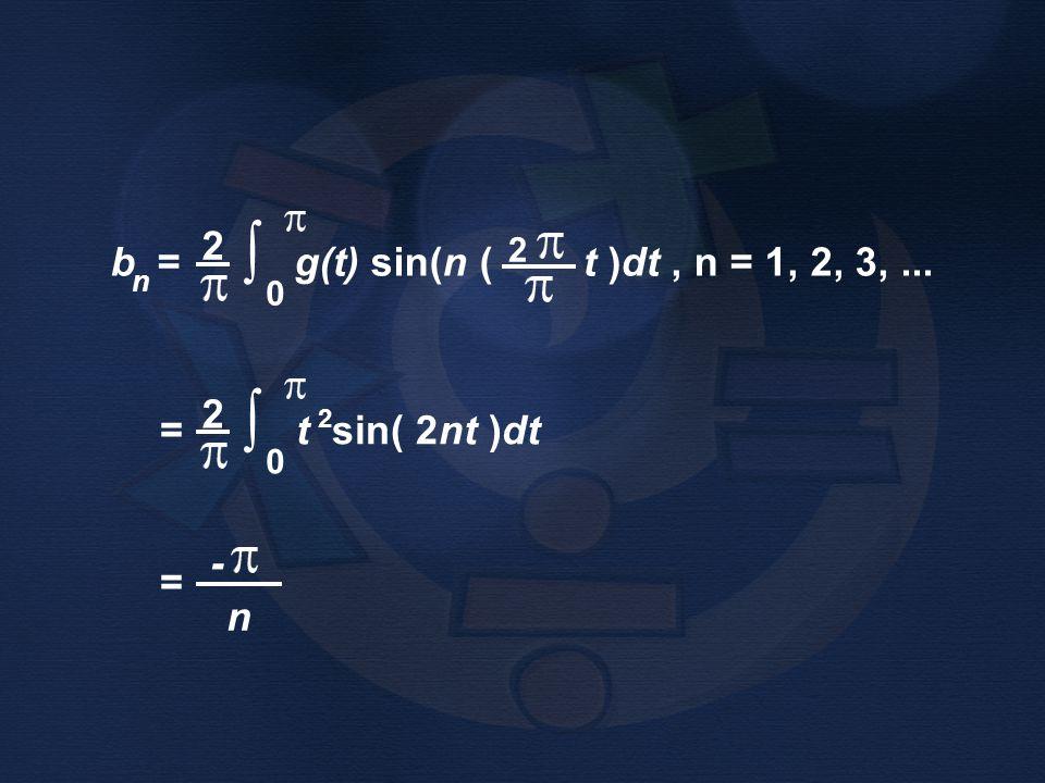 = t sin( 2nt )dt 2 ∫ 0 2 b = g(t) sin(n ( t )dt, n = 1, 2, 3,... n 2 ∫ 0 2 = n -