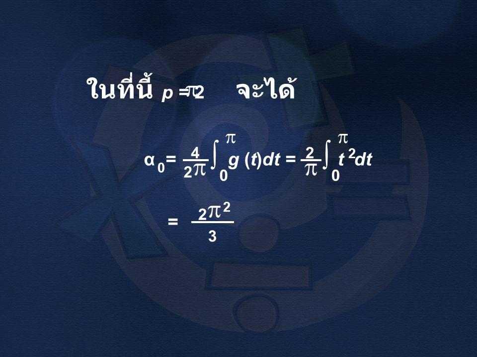 ในที่นี้ p = 2 จะได้ α = g (t)dt = t dt 0 4 2 ∫ 0 2 ∫ 0 2 = 2 2 3