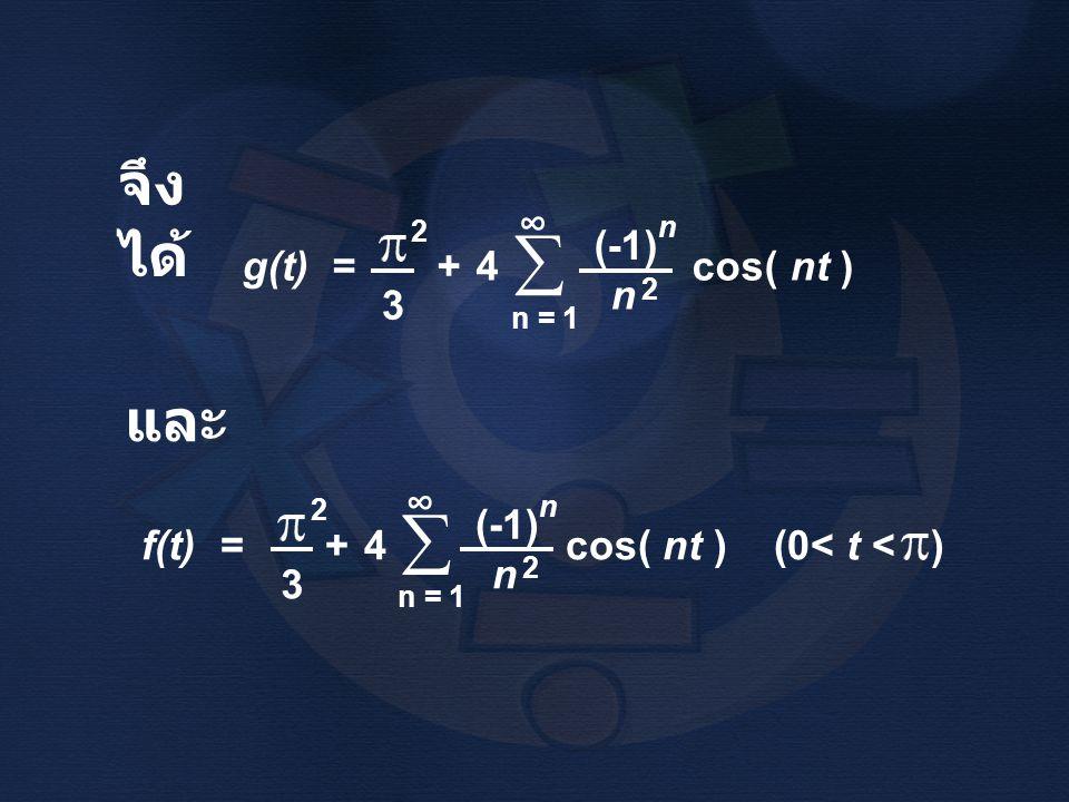 จึง ได้ และ g(t) = + 4 cos( nt ) n = 1 n 3  ∞ (-1) n 2 2 f(t) = + 4 cos( nt ) (0< t < ) 3 n = 1  ∞ 2 n (-1) n 2
