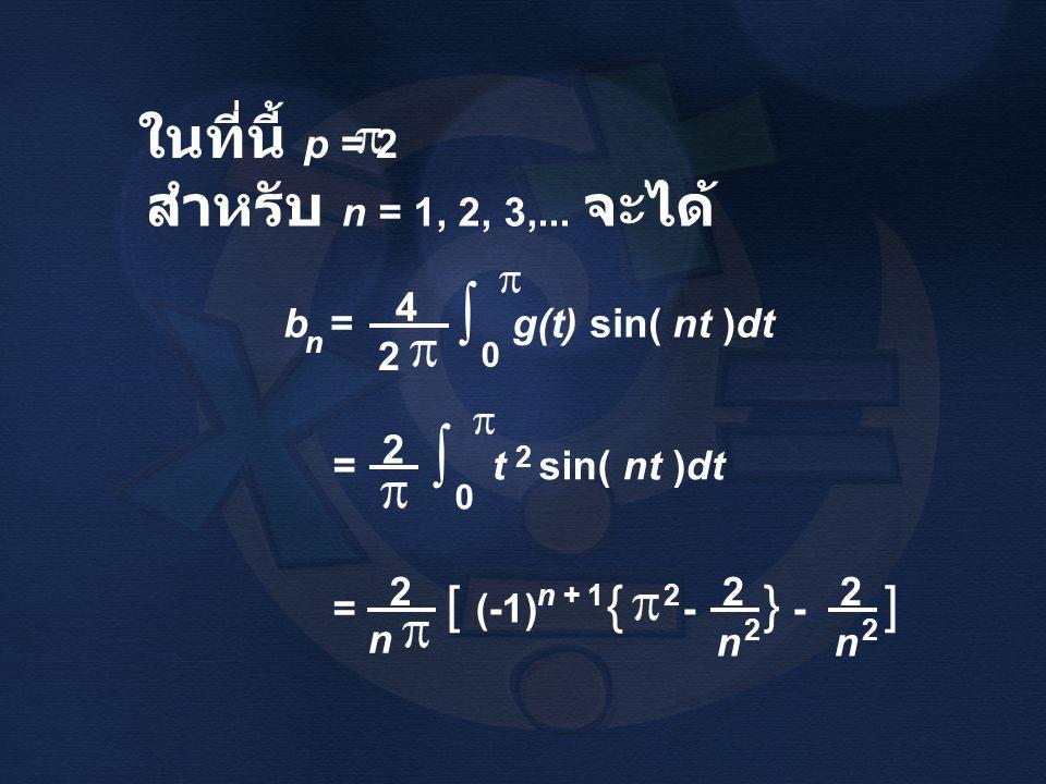 ในที่นี้ p = 2 สำหรับ n = 1, 2, 3,... จะได้ b = g(t) sin( nt )dt n ∫ 0 2 4 = t sin( nt )dt ∫ 0 2 2 = [ (-1) { - } - ] 2 2 n n + 1 2 n 2 2 n 2