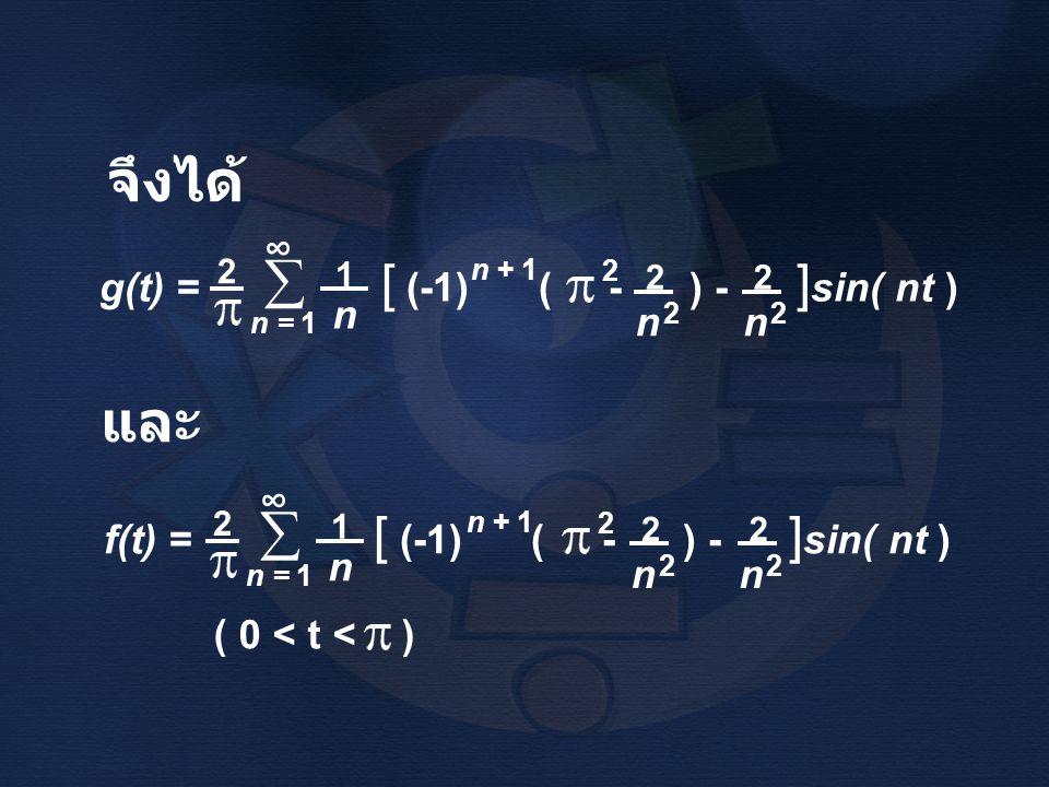จึงได้ g(t) = [ (-1) ( - ) - ] sin( nt ) 2 n 1 n = 1  ∞ n 2 n + 1 2 2 n 2 2 f(t) = [ (-1) ( - ) - ] sin( nt ) 2 n 1 n = 1  ∞ n 2 n + 1 2 2 n 2 2 และ