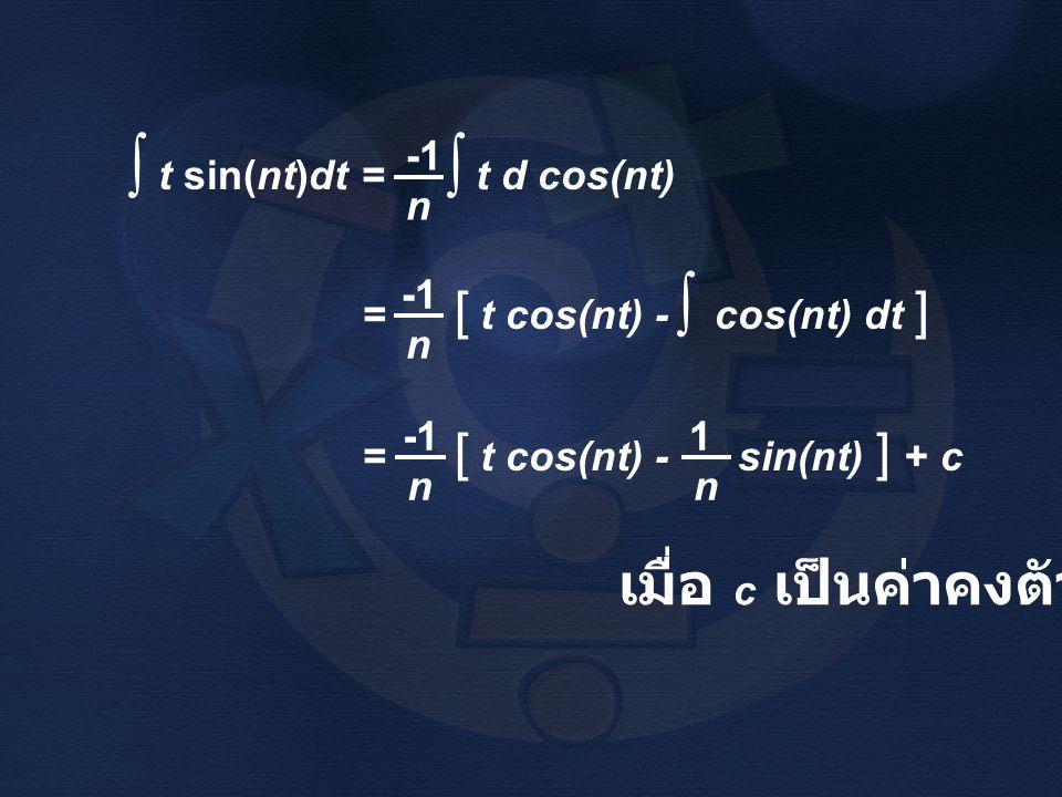 t sin(nt)dt = t d cos(nt) ∫ n ∫ = [ t cos(nt) - cos(nt) dt ] n ∫ = [ t cos(nt) - sin(nt) ] + c n 1 n เมื่อ c เป็นค่าคงตัว