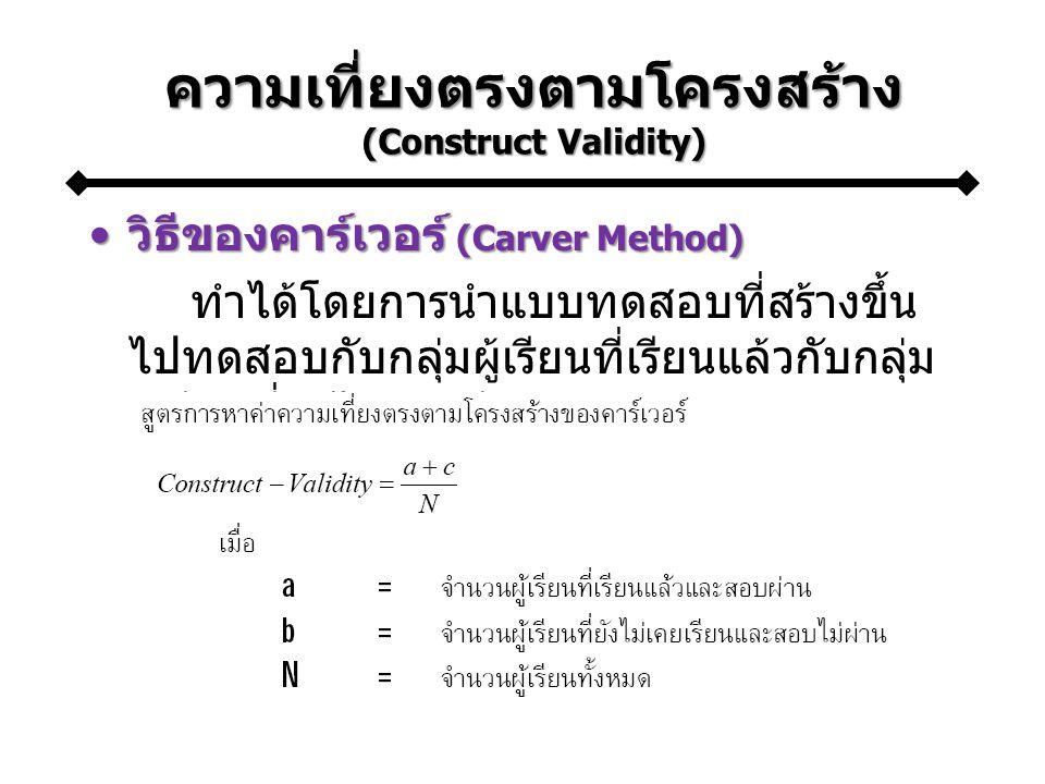 ความเที่ยงตรงตามโครงสร้าง (Construct Validity) วิธีของคาร์เวอร์ (Carver Method)วิธีของคาร์เวอร์ (Carver Method) ทำได้โดยการนำแบบทดสอบที่สร้างขึ้น ไปทดสอบกับกลุ่มผู้เรียนที่เรียนแล้วกับกลุ่ม ผู้เรียนที่ยังไม่เคยเรียน