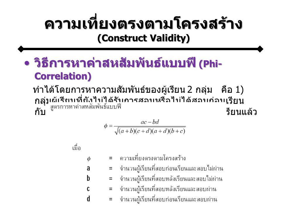 ความเที่ยงตรงตามโครงสร้าง (Construct Validity) วิธีการหาค่าสหสัมพันธ์แบบฟี (Phi- Correlation)วิธีการหาค่าสหสัมพันธ์แบบฟี (Phi- Correlation) ทำได้โดยการหาความสัมพันธ์ของผู้เรียน 2 กลุ่ม คือ 1) กลุ่มผู้เรียนที่ยังไม่ได้รับการสอนหรือไม่ได้สอบก่อนเรียน กับ 2) กลุ่มผู้เรียนที่เรียนแล้วหรือผ่านการสอบหลังเรียนแล้ว