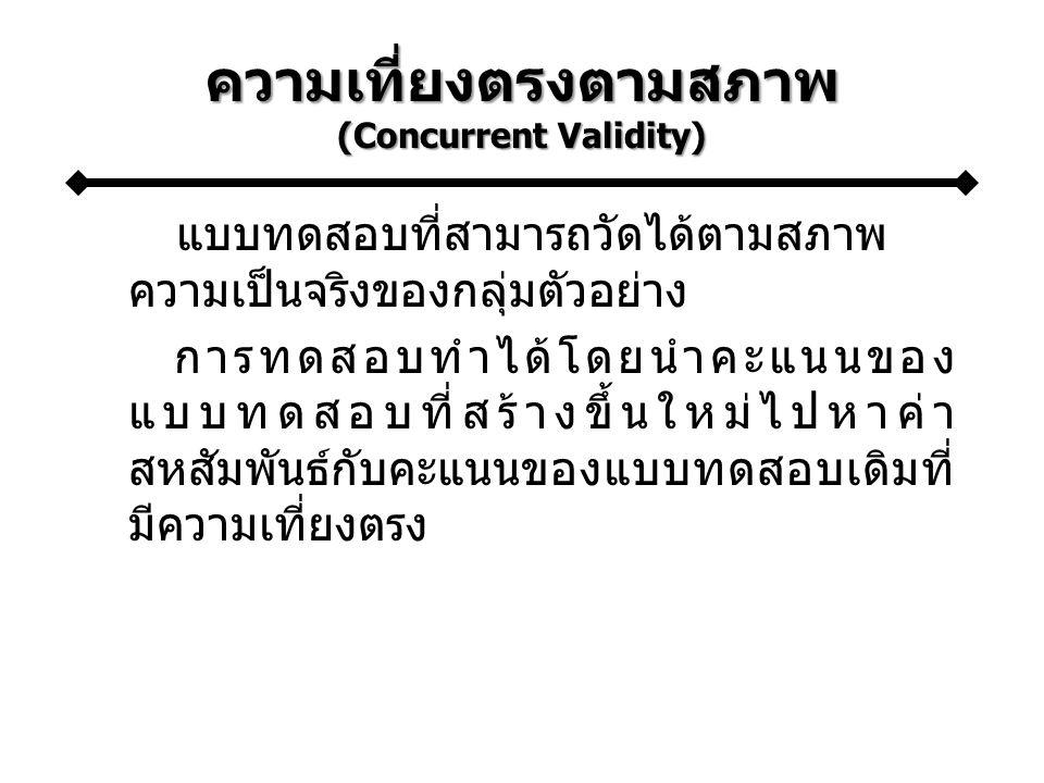 ความเที่ยงตรงตามสภาพ (Concurrent Validity) แบบทดสอบที่สามารถวัดได้ตามสภาพ ความเป็นจริงของกลุ่มตัวอย่าง การทดสอบทำได้โดยนำคะแนนของ แบบทดสอบที่สร้างขึ้นใหม่ไปหาค่า สหสัมพันธ์กับคะแนนของแบบทดสอบเดิมที่ มีความเที่ยงตรง