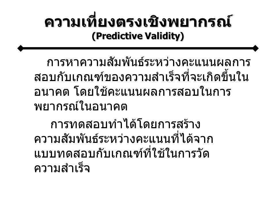 ความเที่ยงตรงเชิงพยากรณ์ (Predictive Validity) การหาความสัมพันธ์ระหว่างคะแนนผลการ สอบกับเกณฑ์ของความสำเร็จที่จะเกิดขึ้นใน อนาคต โดยใช้คะแนนผลการสอบในการ พยากรณ์ในอนาคต การทดสอบทำได้โดยการสร้าง ความสัมพันธ์ระหว่างคะแนนที่ได้จาก แบบทดสอบกับเกณฑ์ที่ใช้ในการวัด ความสำเร็จ