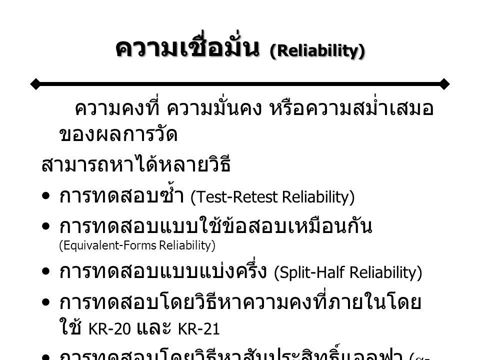 ความเชื่อมั่น (Reliability) ความคงที่ ความมั่นคง หรือความสม่ำเสมอ ของผลการวัด สามารถหาได้หลายวิธี การทดสอบซ้ำ (Test-Retest Reliability) การทดสอบแบบใช้ข้อสอบเหมือนกัน (Equivalent-Forms Reliability) การทดสอบแบบแบ่งครึ่ง (Split-Half Reliability) การทดสอบโดยวิธีหาความคงที่ภายในโดย ใช้ KR-20 และ KR-21 การทดสอบโดยวิธีหาสัมประสิทธิ์แอลฟา (  - Coefficient)